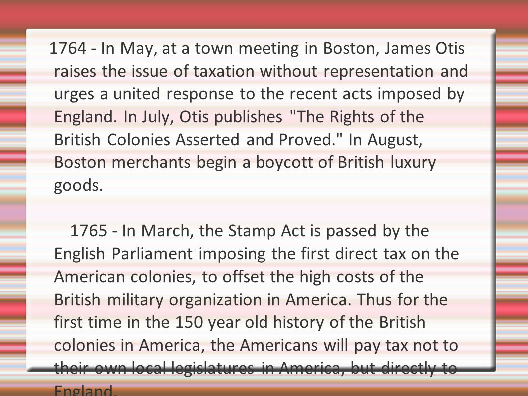 1764 - In May, at a town meeting in Boston, James Otis raises the issue of taxation without representation and urges a united response to the recent acts imposed by England. In July, Otis publishes The Rights of the British Colonies Asserted and Proved. In August, Boston merchants begin a boycott of British luxury goods.