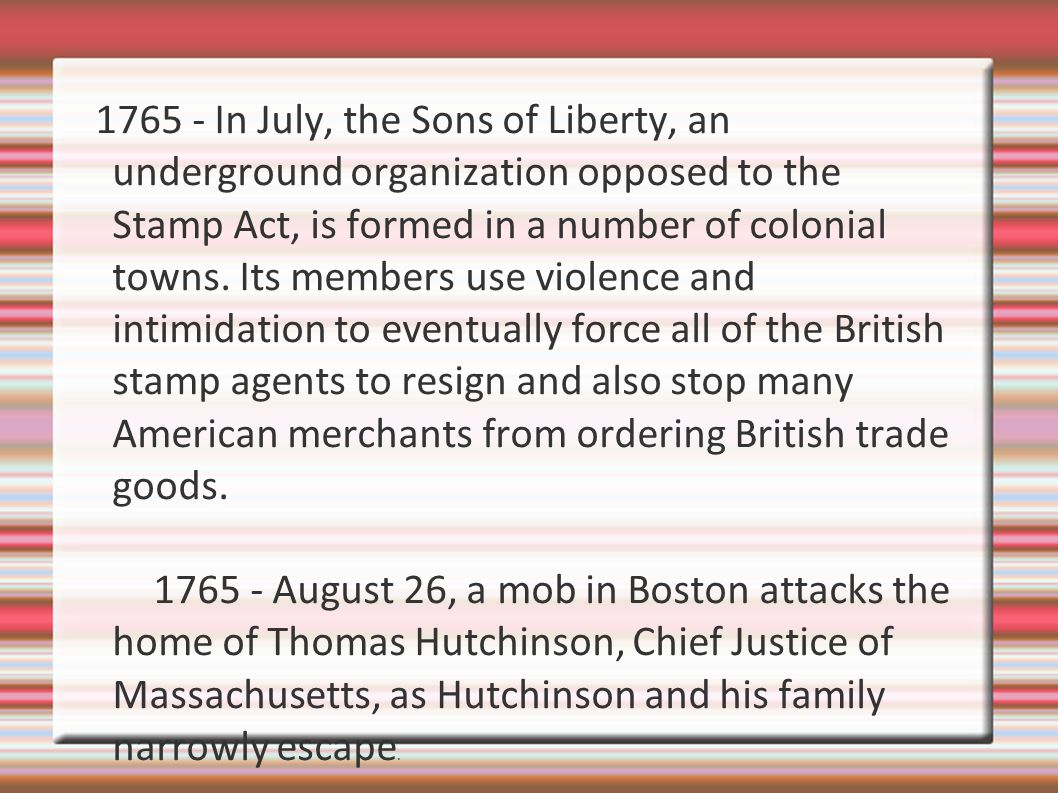 1765 - In July, the Sons of Liberty, an underground organization opposed to the Stamp Act, is formed in a number of colonial towns. Its members use violence and intimidation to eventually force all of the British stamp agents to resign and also stop many American merchants from ordering British trade goods.