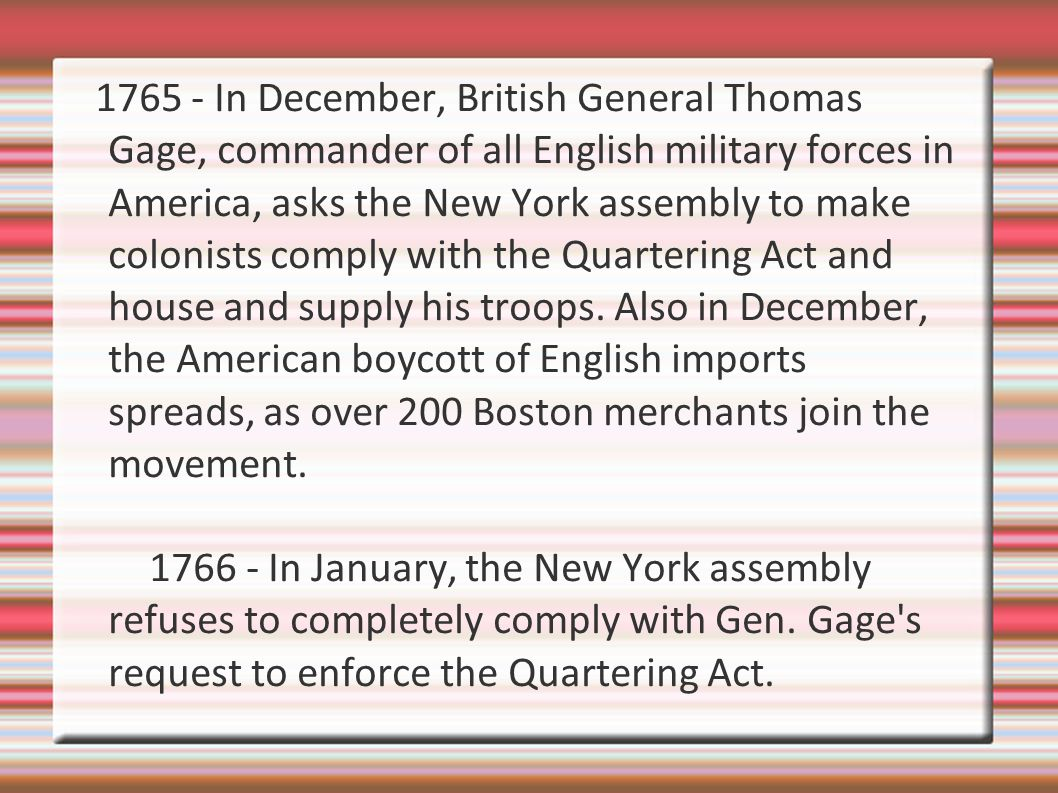 1765 - In December, British General Thomas Gage, commander of all English military forces in America, asks the New York assembly to make colonists comply with the Quartering Act and house and supply his troops. Also in December, the American boycott of English imports spreads, as over 200 Boston merchants join the movement.