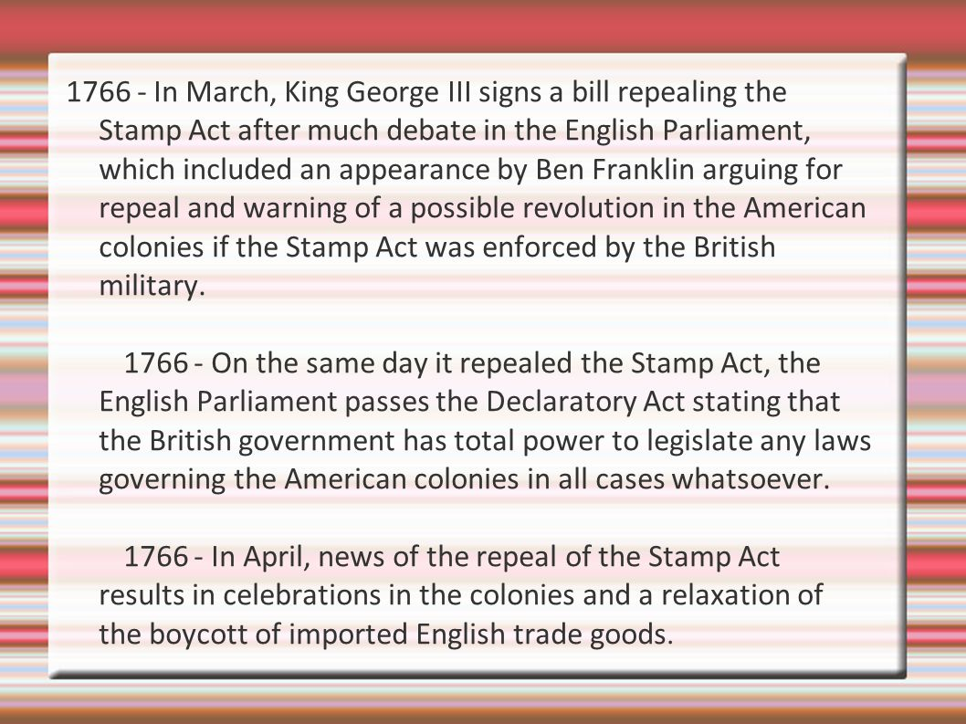 1766 - In March, King George III signs a bill repealing the Stamp Act after much debate in the English Parliament, which included an appearance by Ben Franklin arguing for repeal and warning of a possible revolution in the American colonies if the Stamp Act was enforced by the British military.