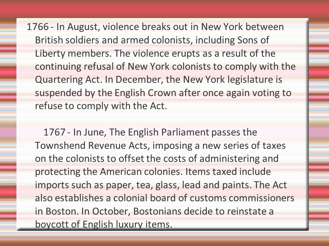 1766 - In August, violence breaks out in New York between British soldiers and armed colonists, including Sons of Liberty members. The violence erupts as a result of the continuing refusal of New York colonists to comply with the Quartering Act. In December, the New York legislature is suspended by the English Crown after once again voting to refuse to comply with the Act.