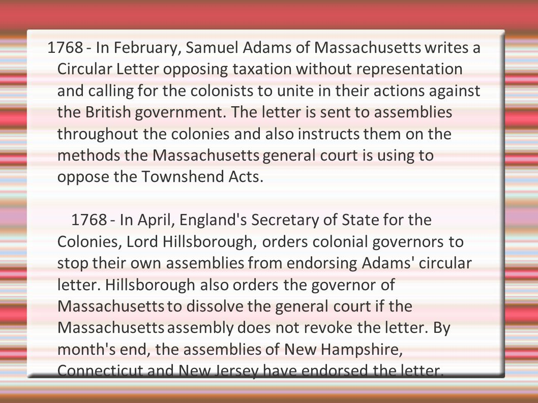 1768 - In February, Samuel Adams of Massachusetts writes a Circular Letter opposing taxation without representation and calling for the colonists to unite in their actions against the British government. The letter is sent to assemblies throughout the colonies and also instructs them on the methods the Massachusetts general court is using to oppose the Townshend Acts.