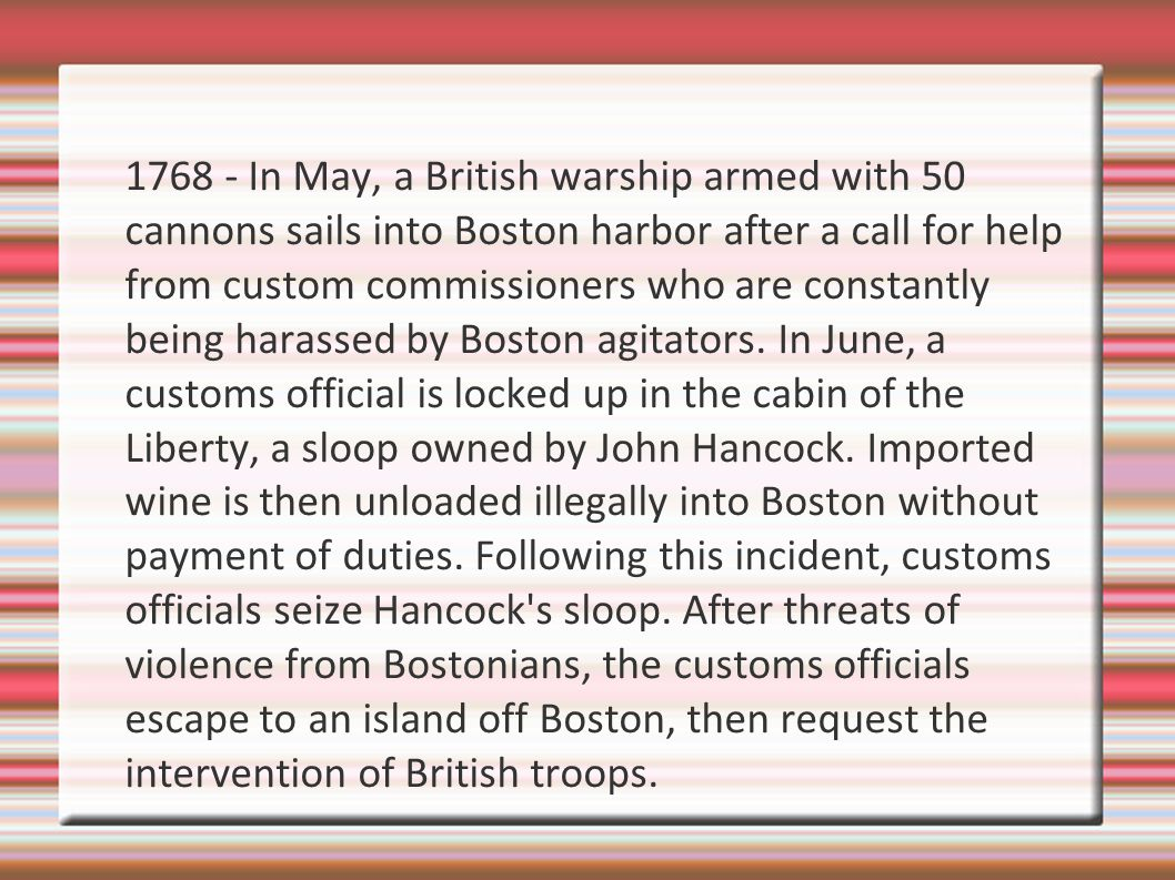 1768 - In May, a British warship armed with 50 cannons sails into Boston harbor after a call for help from custom commissioners who are constantly being harassed by Boston agitators.