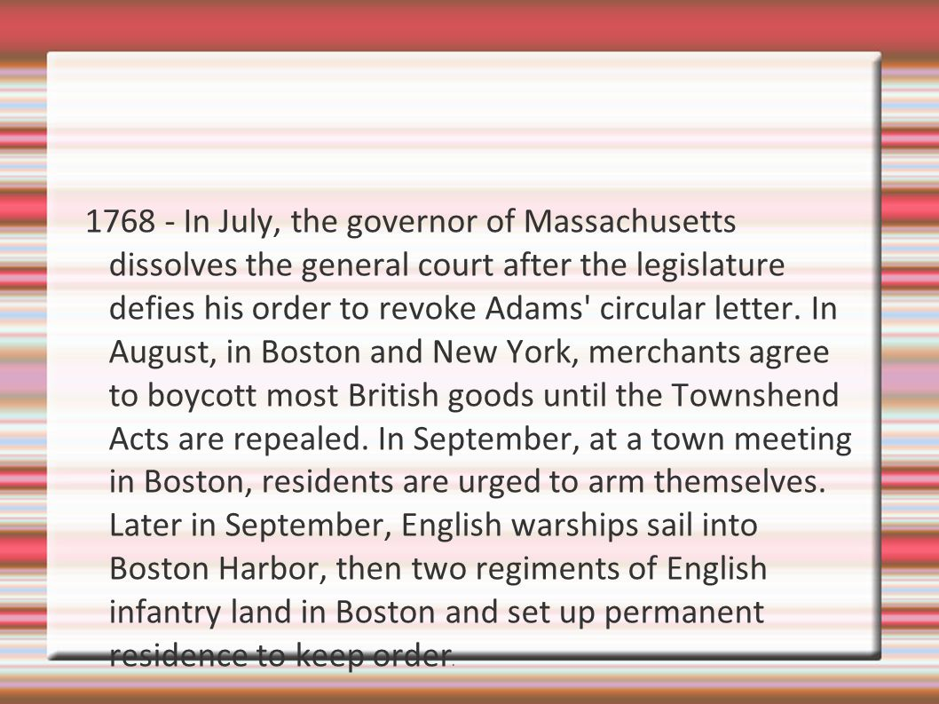 1768 - In July, the governor of Massachusetts dissolves the general court after the legislature defies his order to revoke Adams circular letter.