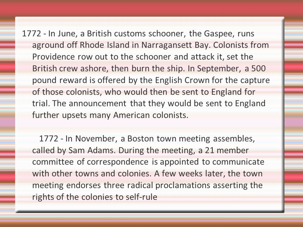 1772 - In June, a British customs schooner, the Gaspee, runs aground off Rhode Island in Narragansett Bay. Colonists from Providence row out to the schooner and attack it, set the British crew ashore, then burn the ship. In September, a 500 pound reward is offered by the English Crown for the capture of those colonists, who would then be sent to England for trial. The announcement that they would be sent to England further upsets many American colonists.