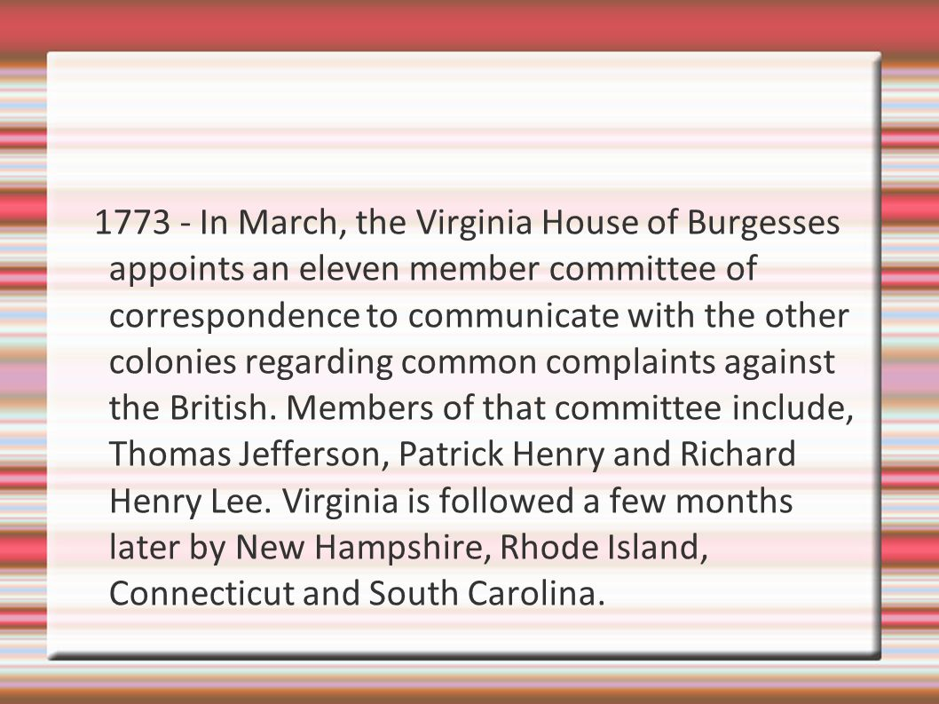 1773 - In March, the Virginia House of Burgesses appoints an eleven member committee of correspondence to communicate with the other colonies regarding common complaints against the British.