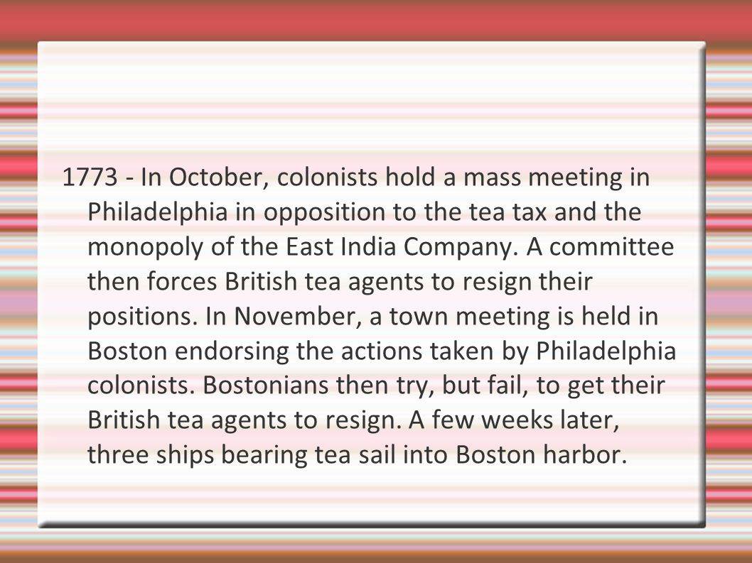1773 - In October, colonists hold a mass meeting in Philadelphia in opposition to the tea tax and the monopoly of the East India Company.