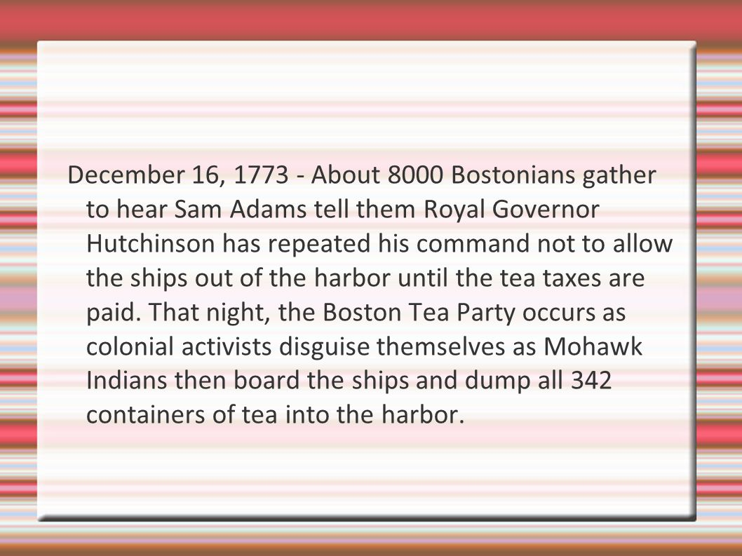 December 16, 1773 - About 8000 Bostonians gather to hear Sam Adams tell them Royal Governor Hutchinson has repeated his command not to allow the ships out of the harbor until the tea taxes are paid.