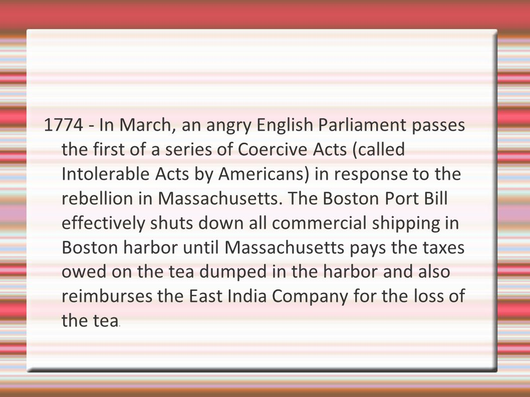 1774 - In March, an angry English Parliament passes the first of a series of Coercive Acts (called Intolerable Acts by Americans) in response to the rebellion in Massachusetts.