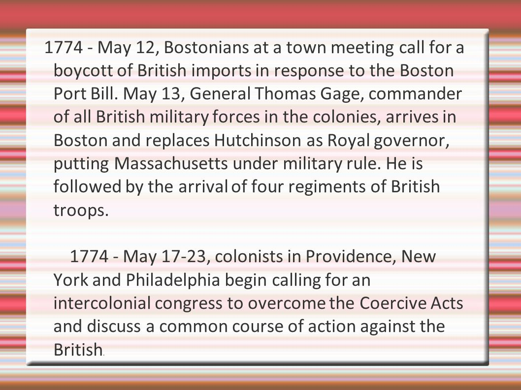 1774 - May 12, Bostonians at a town meeting call for a boycott of British imports in response to the Boston Port Bill. May 13, General Thomas Gage, commander of all British military forces in the colonies, arrives in Boston and replaces Hutchinson as Royal governor, putting Massachusetts under military rule. He is followed by the arrival of four regiments of British troops.