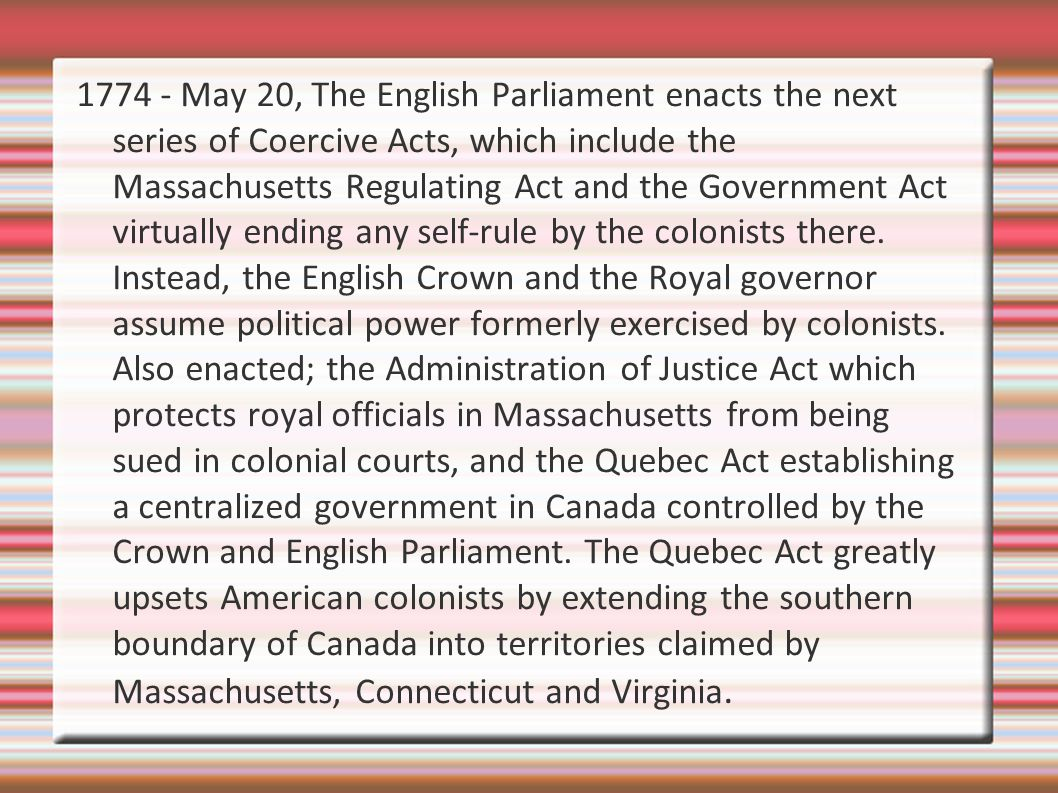 1774 - May 20, The English Parliament enacts the next series of Coercive Acts, which include the Massachusetts Regulating Act and the Government Act virtually ending any self-rule by the colonists there.