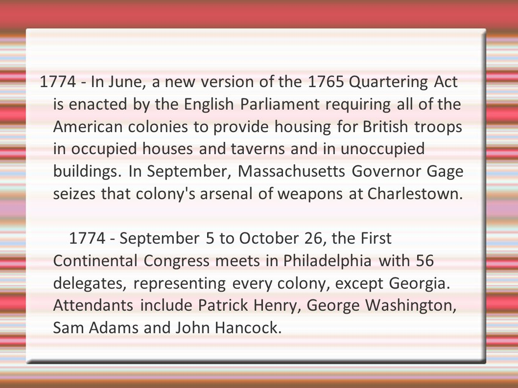 1774 - In June, a new version of the 1765 Quartering Act is enacted by the English Parliament requiring all of the American colonies to provide housing for British troops in occupied houses and taverns and in unoccupied buildings. In September, Massachusetts Governor Gage seizes that colony s arsenal of weapons at Charlestown.