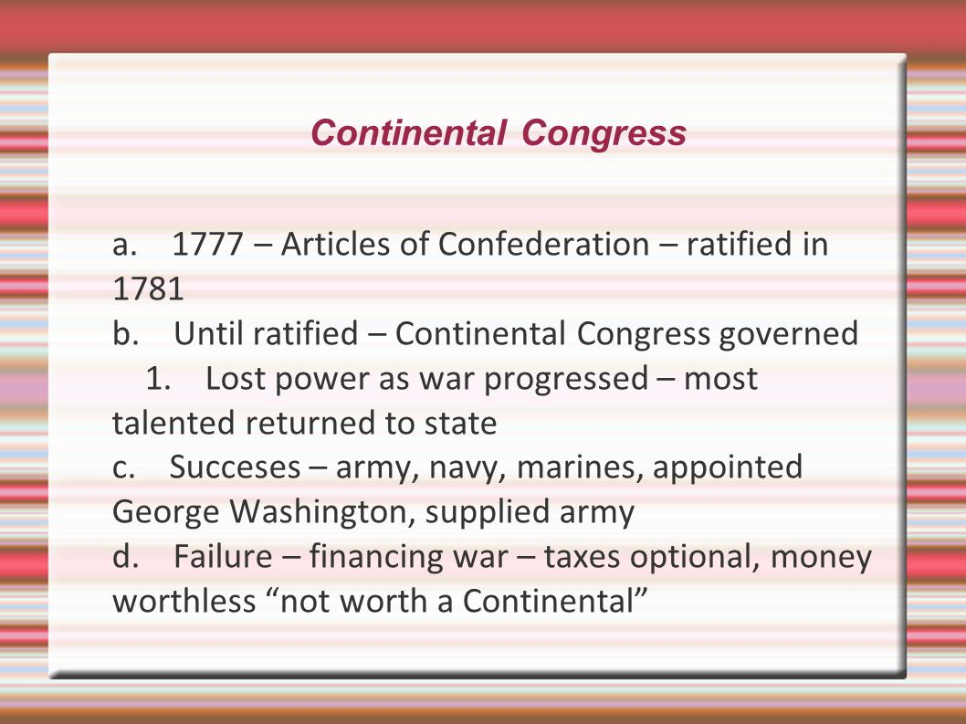 Continental Congress a. 1777 – Articles of Confederation – ratified in 1781. b. Until ratified – Continental Congress governed.
