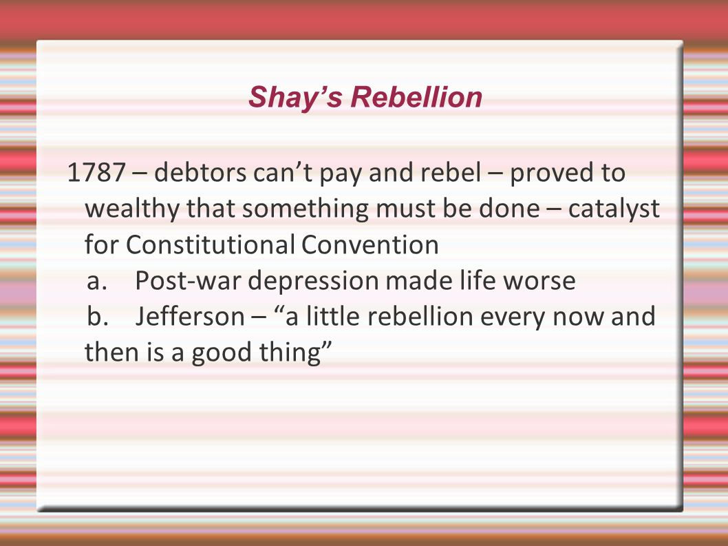 Shay's Rebellion 1787 – debtors can't pay and rebel – proved to wealthy that something must be done – catalyst for Constitutional Convention.