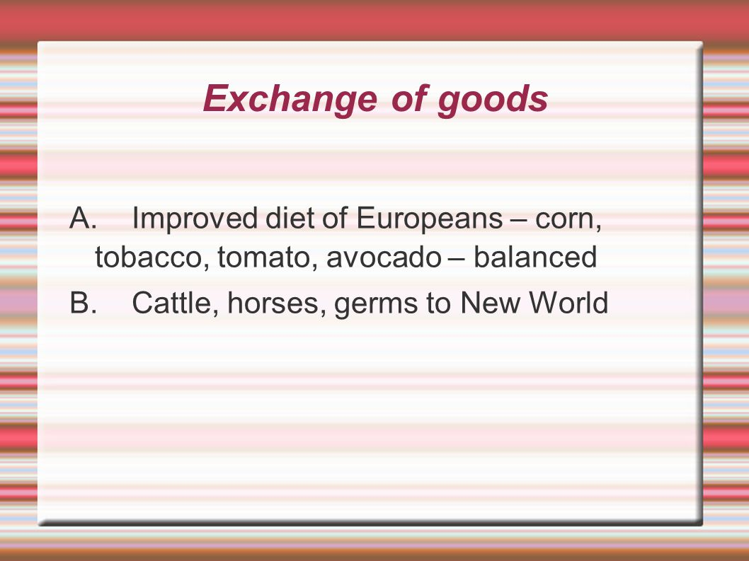 Exchange of goods A. Improved diet of Europeans – corn, tobacco, tomato, avocado – balanced.