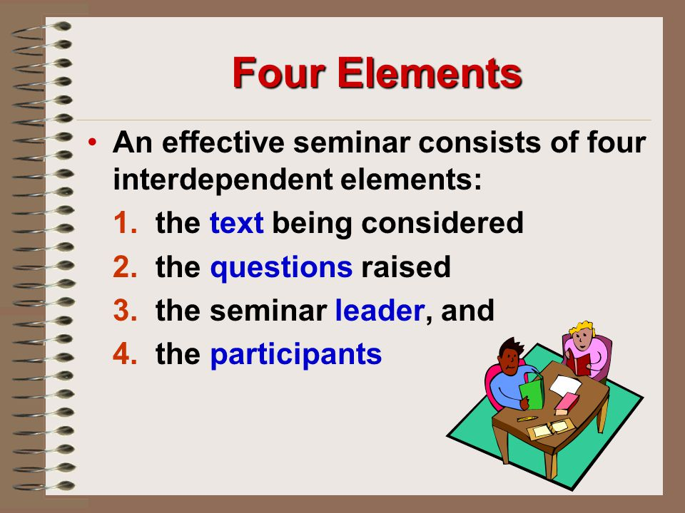 Four Elements An effective seminar consists of four interdependent elements: 1. the text being considered.