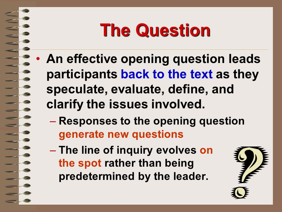 The Question An effective opening question leads participants back to the text as they speculate, evaluate, define, and clarify the issues involved.