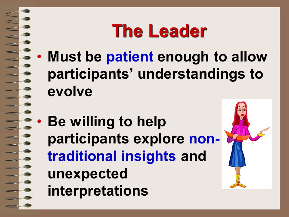The Leader Must be patient enough to allow participants' understandings to evolve.