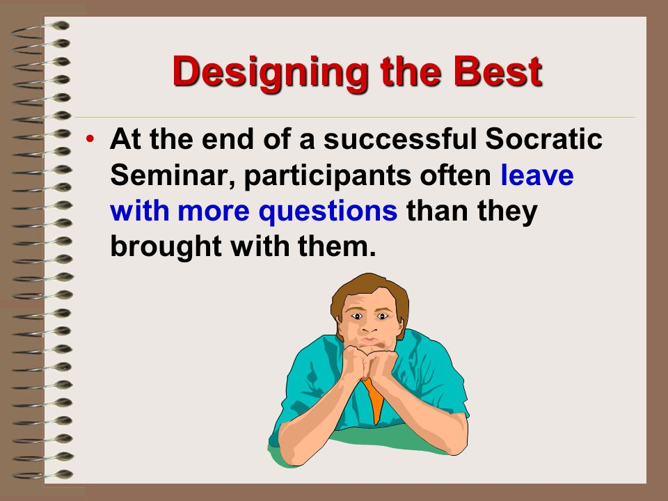 Designing the Best At the end of a successful Socratic Seminar, participants often leave with more questions than they brought with them.