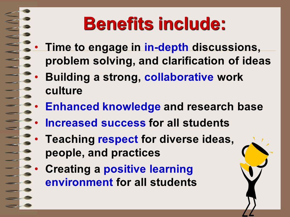 Benefits include: Time to engage in in-depth discussions, problem solving, and clarification of ideas.