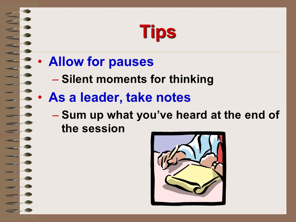 Tips Allow for pauses As a leader, take notes