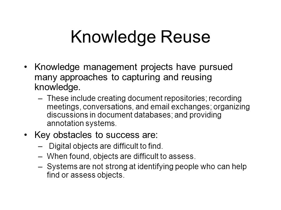 Knowledge Reuse Knowledge management projects have pursued many approaches to capturing and reusing knowledge.