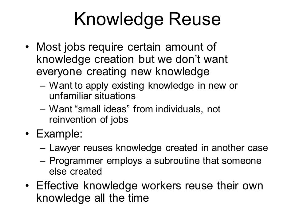 Knowledge Reuse Most jobs require certain amount of knowledge creation but we don't want everyone creating new knowledge.