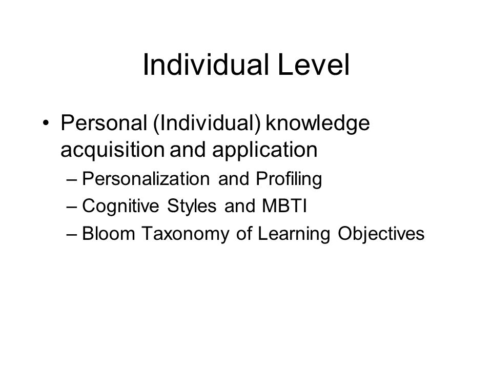 Individual Level Personal (Individual) knowledge acquisition and application. Personalization and Profiling.