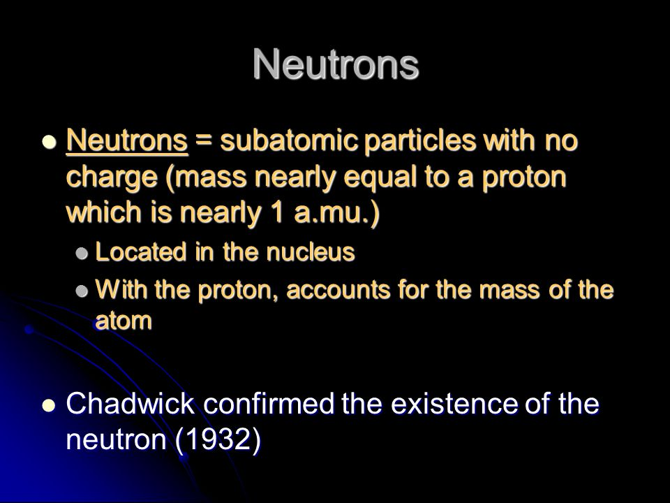 Neutrons Neutrons = subatomic particles with no charge (mass nearly equal to a proton which is nearly 1 a.mu.)