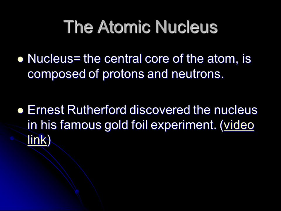 The Atomic Nucleus Nucleus= the central core of the atom, is composed of protons and neutrons.