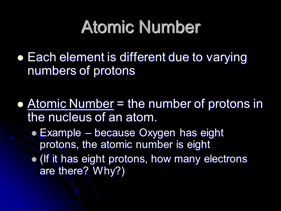 Atomic Number Each element is different due to varying numbers of protons. Atomic Number = the number of protons in the nucleus of an atom.