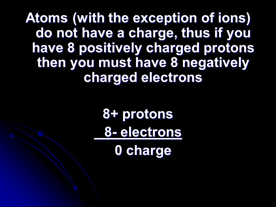 Atoms (with the exception of ions) do not have a charge, thus if you have 8 positively charged protons then you must have 8 negatively charged electrons