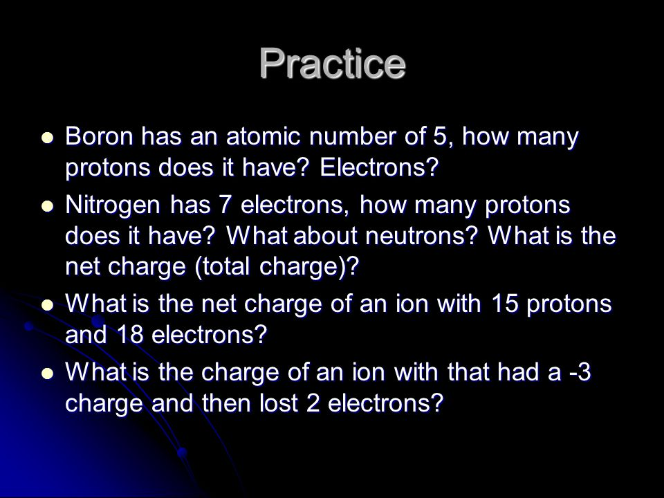 Practice Boron has an atomic number of 5, how many protons does it have Electrons