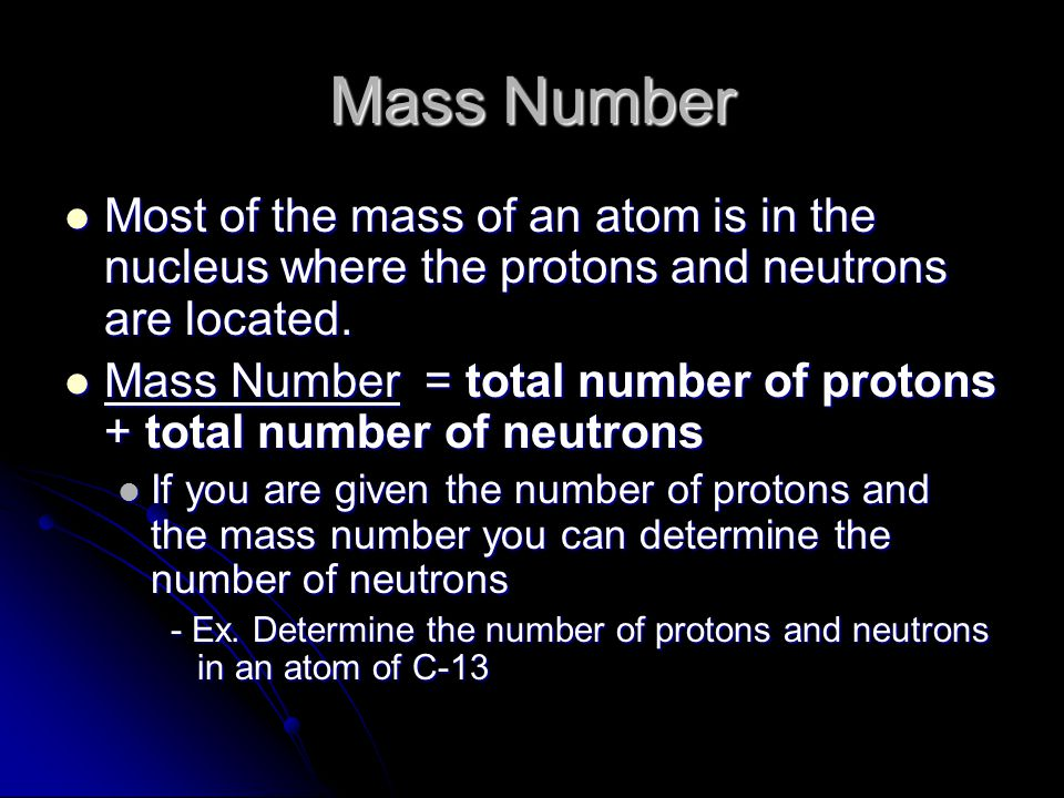 Mass Number Most of the mass of an atom is in the nucleus where the protons and neutrons are located.