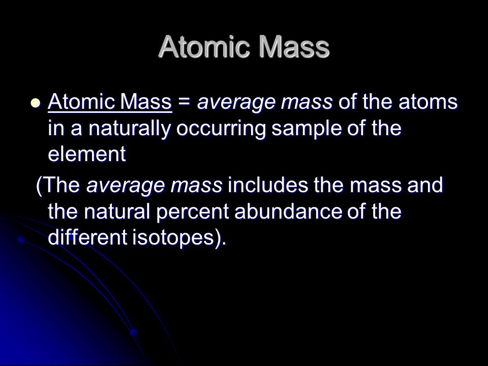Atomic Mass Atomic Mass = average mass of the atoms in a naturally occurring sample of the element.