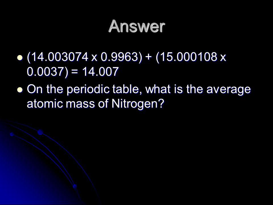 Answer (14.003074 x 0.9963) + (15.000108 x 0.0037) = 14.007.