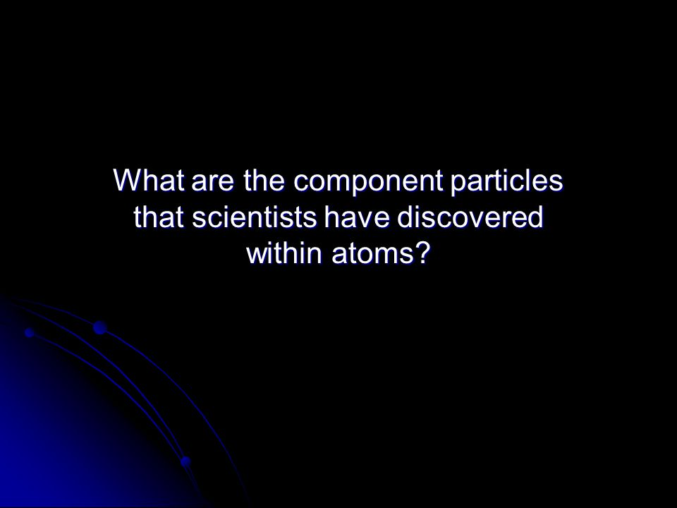 What are the component particles that scientists have discovered within atoms