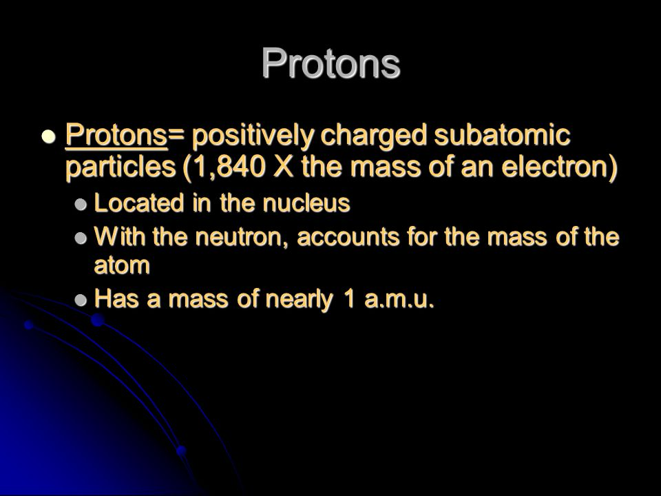 Protons Protons= positively charged subatomic particles (1,840 X the mass of an electron) Located in the nucleus.