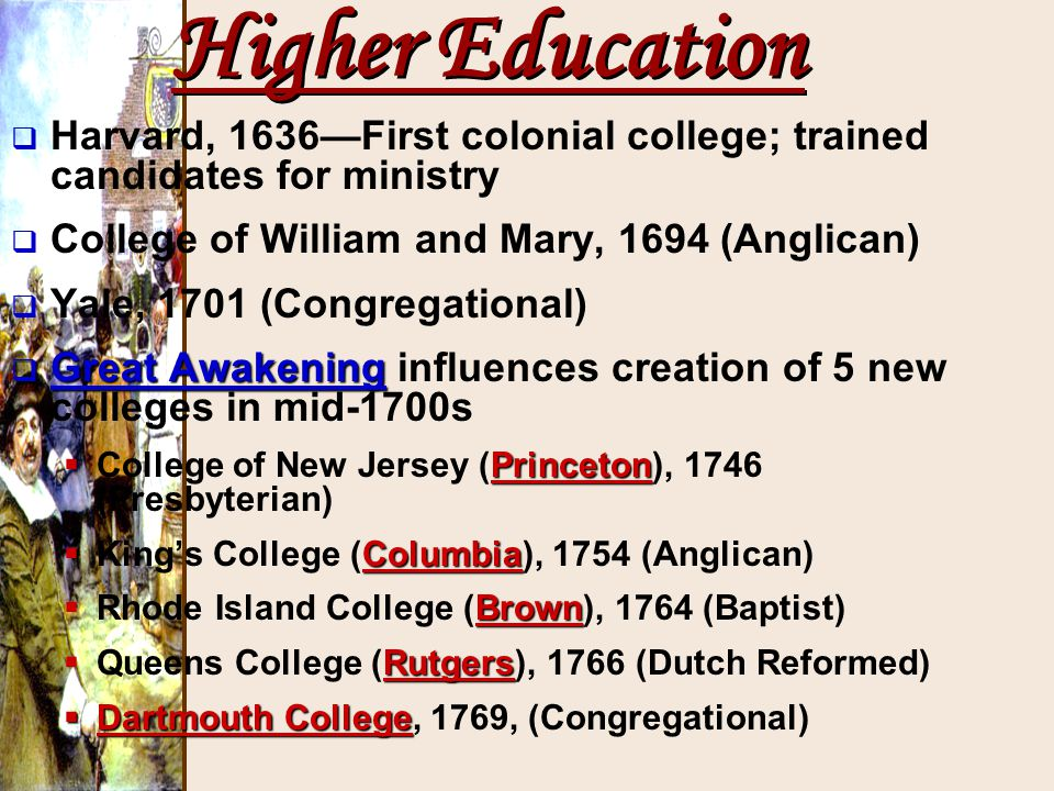 Higher Education Harvard, 1636—First colonial college; trained candidates for ministry. College of William and Mary, 1694 (Anglican)