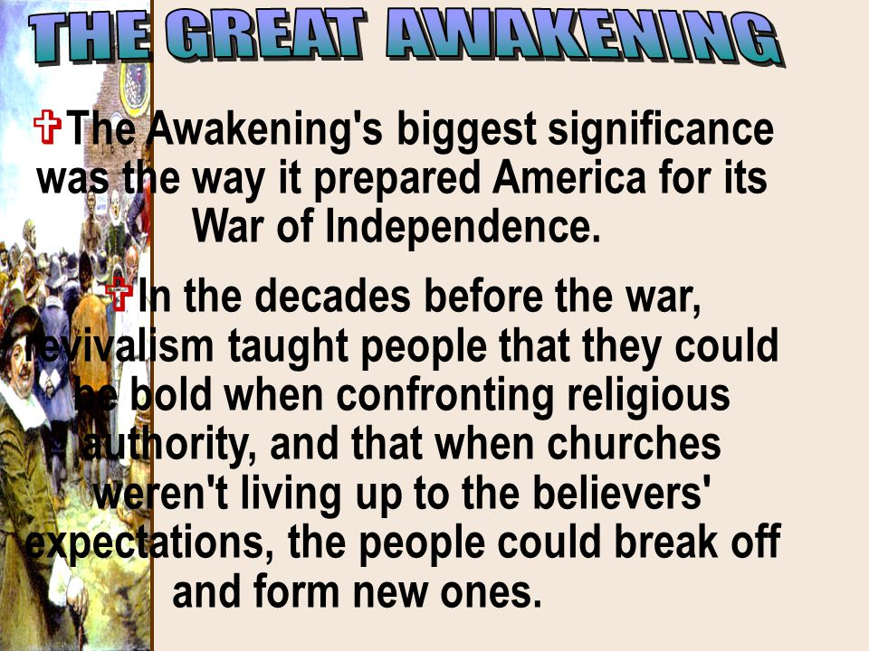 THE GREAT AWAKENING The Awakening s biggest significance was the way it prepared America for its War of Independence.