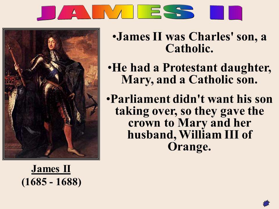 JAMES II James II was Charles son, a Catholic.