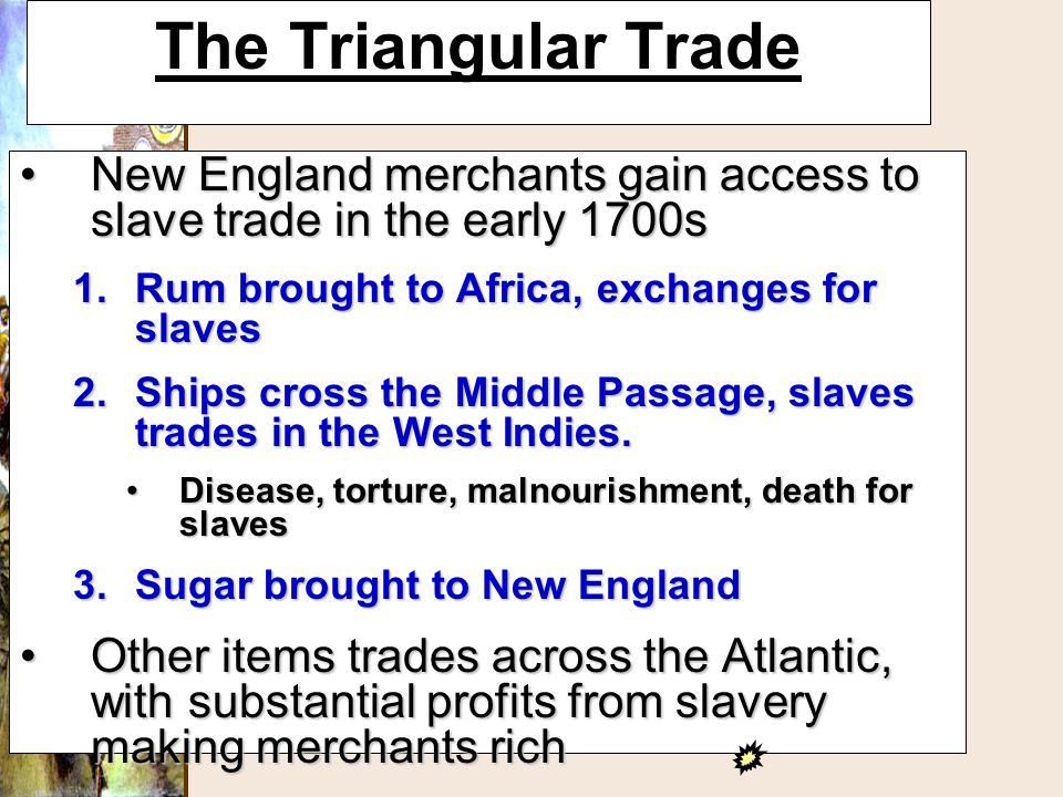 The Triangular Trade New England merchants gain access to slave trade in the early 1700s. Rum brought to Africa, exchanges for slaves.