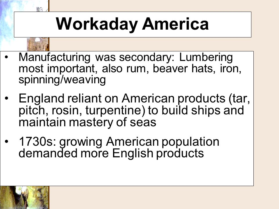 Workaday America Manufacturing was secondary: Lumbering most important, also rum, beaver hats, iron, spinning/weaving.