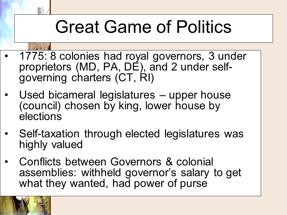 Great Game of Politics 1775: 8 colonies had royal governors, 3 under proprietors (MD, PA, DE), and 2 under self-governing charters (CT, RI)