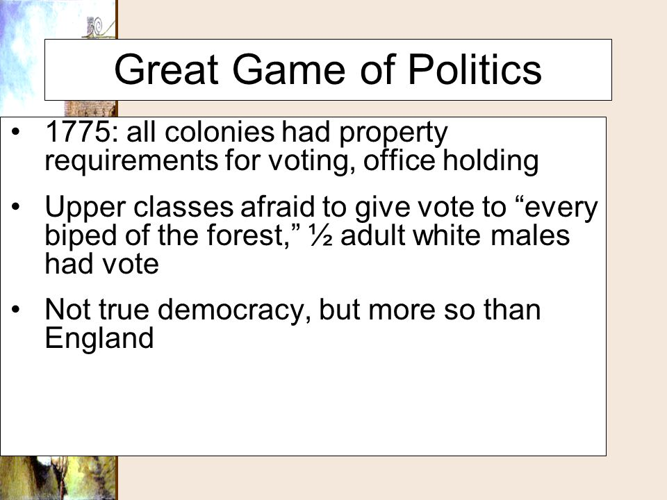 Great Game of Politics 1775: all colonies had property requirements for voting, office holding.