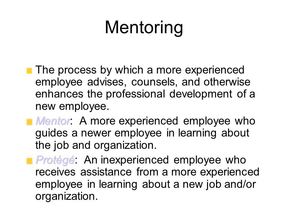 Mentoring The process by which a more experienced employee advises, counsels, and otherwise enhances the professional development of a new employee.
