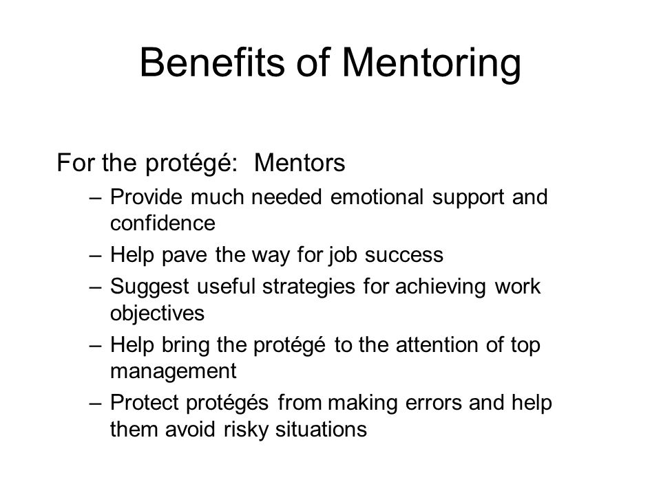 Benefits of Mentoring For the protégé: Mentors