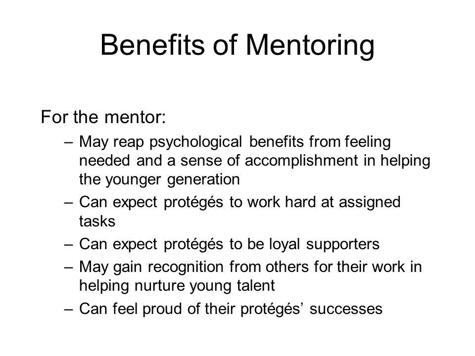 Benefits of Mentoring For the mentor: