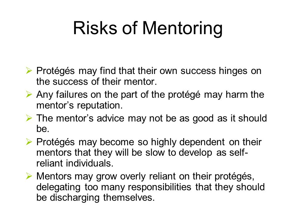 Risks of Mentoring Protégés may find that their own success hinges on the success of their mentor.