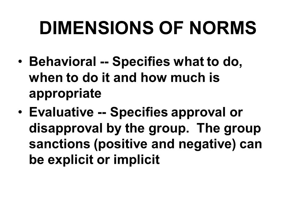 DIMENSIONS OF NORMS Behavioral -- Specifies what to do, when to do it and how much is appropriate.